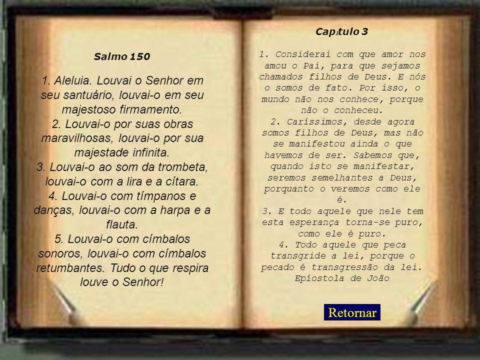 Retornar Salmo 150 1. Aleluia. Louvai o Senhor em seu santuário, louvai-o em seu majestoso firmamento. 2. Louvai-o por suas obras maravilhosas, louvai