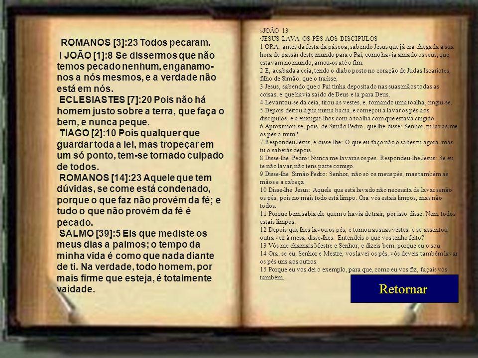 ROMANOS [3]:23 Todos pecaram. I JOÃO [1]:8 Se dissermos que não temos pecado nenhum, enganamo- nos a nós mesmos, e a verdade não está em nós. ECLESIAS