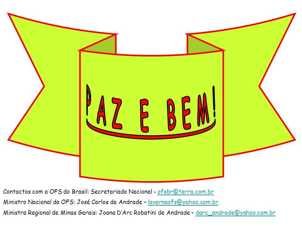 Contactos com a OFS do Brasil: Secretariado Nacional - ofsbr@terra.com.brofsbr@terra.com.br Ministro Nacional da OFS: José Carlos de Andrade – lavernaofs@yahoo.com.brlavernaofs@yahoo.com.br Ministra Regional de Minas Gerais: Joana DArc Robatini de Andrade – darc_andrade@yahoo.com.brdarc_andrade@yahoo.com.br