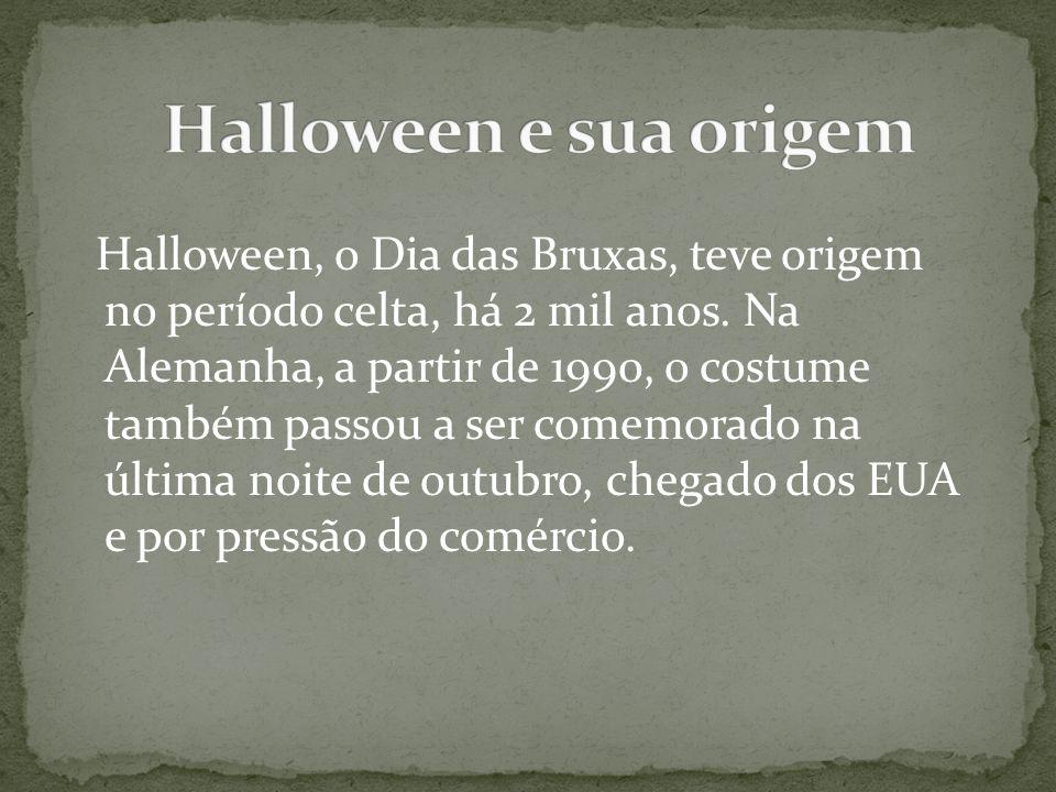 Halloween, o Dia das Bruxas, teve origem no período celta, há 2 mil anos. Na Alemanha, a partir de 1990, o costume também passou a ser comemorado na ú