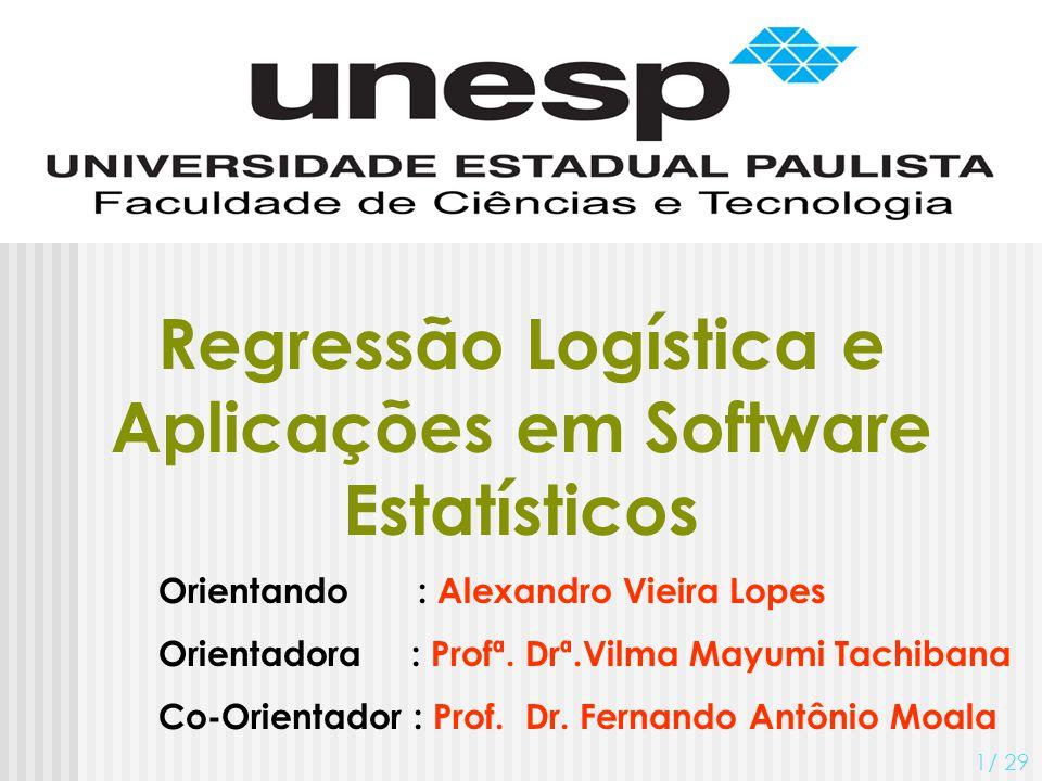 Regressão Logística e Aplicações em Software Estatísticos Orientando : Alexandro Vieira Lopes Orientadora : Profª. Drª.Vilma Mayumi Tachibana Co-Orien