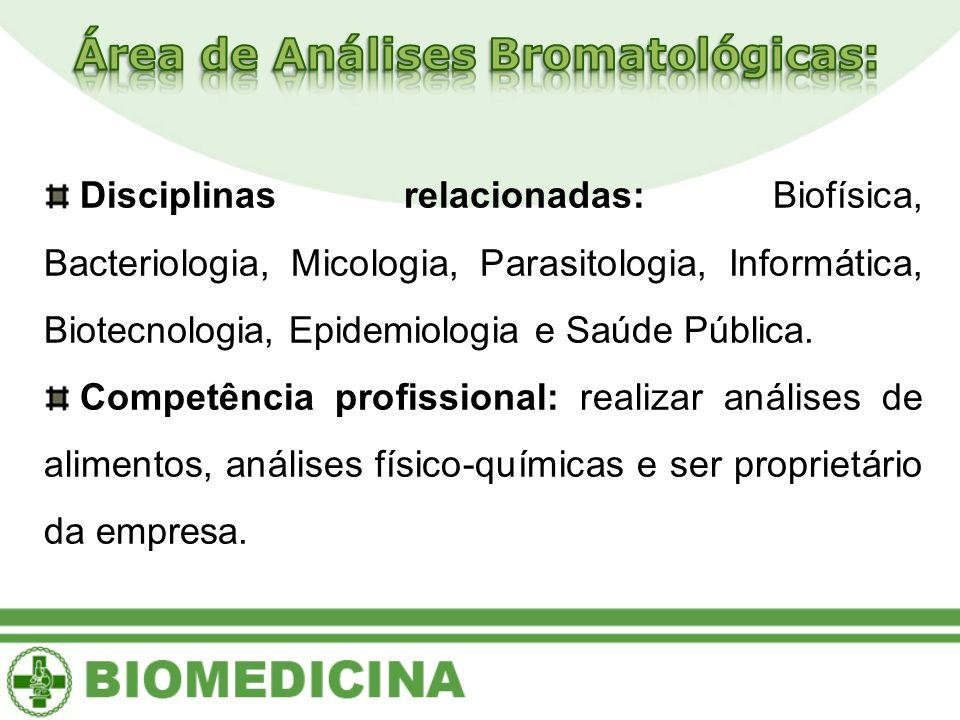Disciplinas relacionadas: Biofísica, Bacteriologia, Micologia, Parasitologia, Informática, Biotecnologia, Epidemiologia e Saúde Pública.