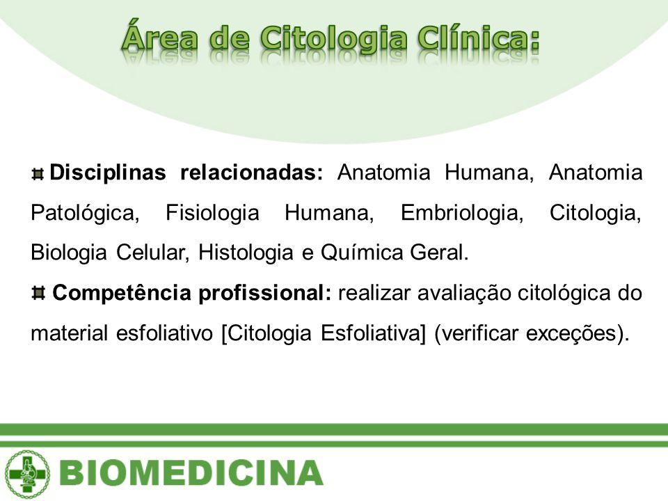Disciplinas relacionadas: Anatomia Humana, Anatomia Patológica, Fisiologia Humana, Embriologia, Citologia, Biologia Celular, Histologia e Química Geral.