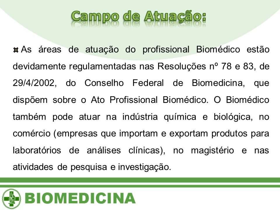 As áreas de atuação do profissional Biomédico estão devidamente regulamentadas nas Resoluções nº 78 e 83, de 29/4/2002, do Conselho Federal de Biomedicina, que dispõem sobre o Ato Profissional Biomédico.