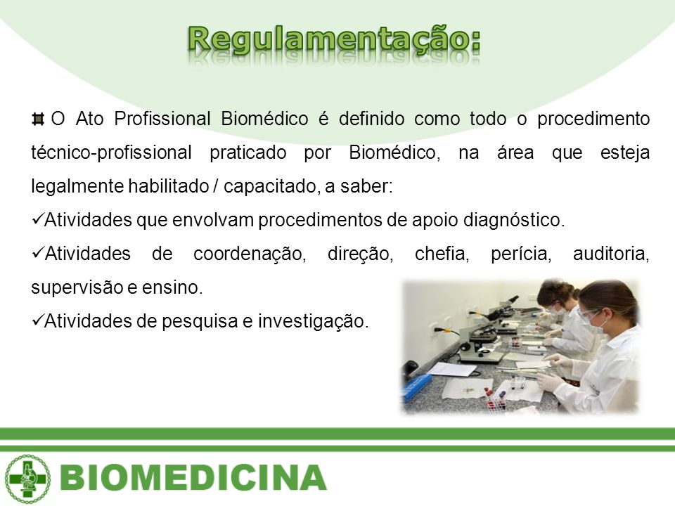 O Ato Profissional Biomédico é definido como todo o procedimento técnico-profissional praticado por Biomédico, na área que esteja legalmente habilitado / capacitado, a saber: Atividades que envolvam procedimentos de apoio diagnóstico.