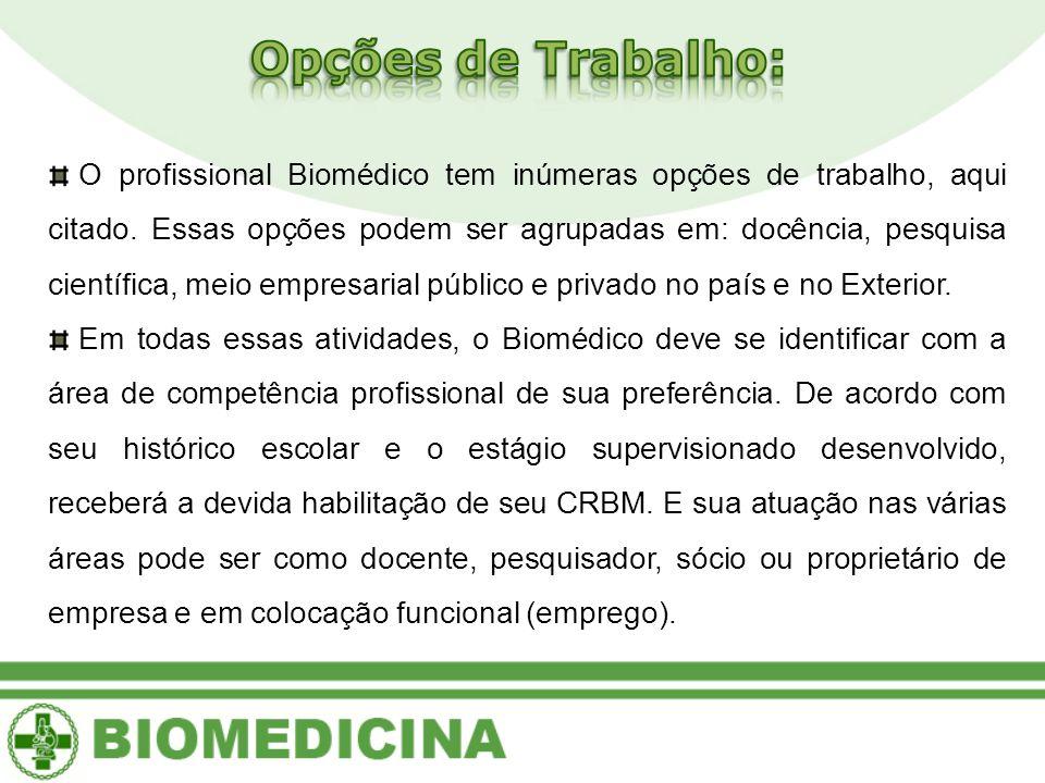 O profissional Biomédico tem inúmeras opções de trabalho, aqui citado. Essas opções podem ser agrupadas em: docência, pesquisa científica, meio empres