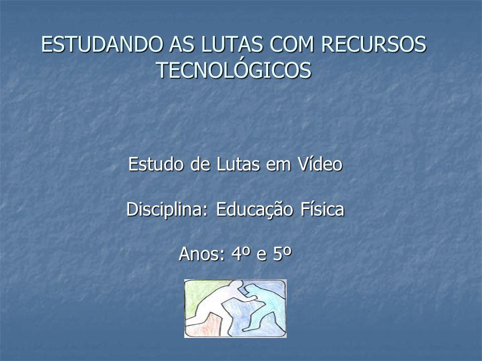 ESTUDANDO AS LUTAS COM RECURSOS TECNOLÓGICOS Estudo de Lutas em Vídeo Disciplina: Educação Física Anos: 4º e 5º