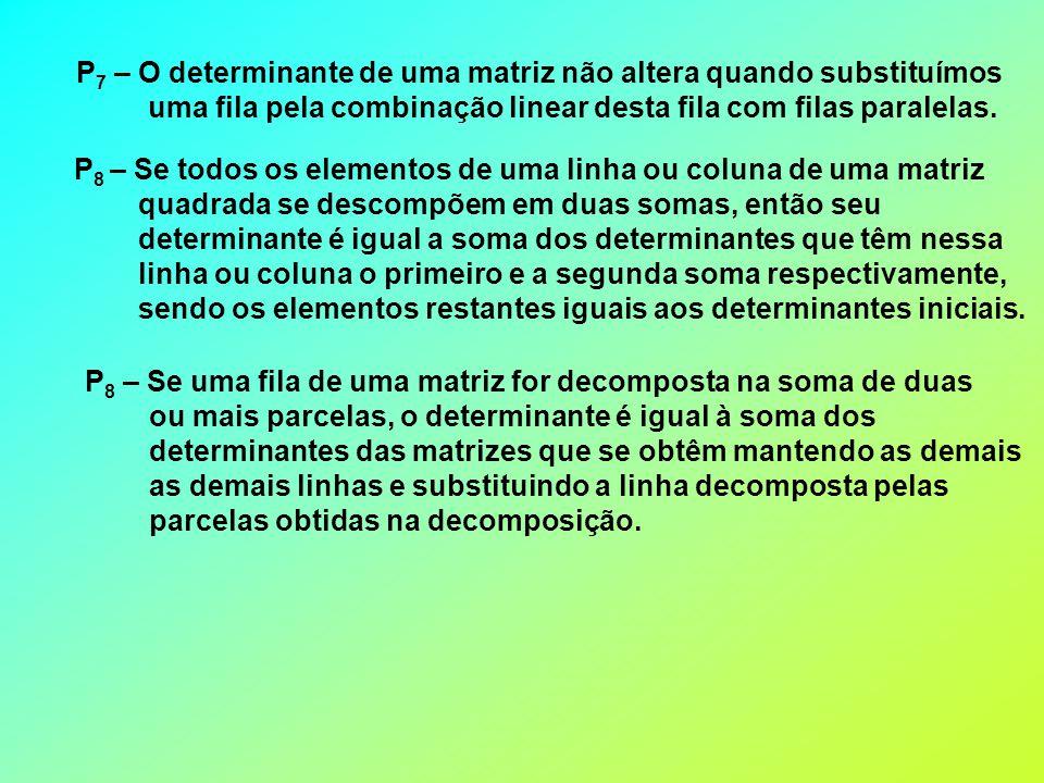P 7 – O determinante de uma matriz não altera quando substituímos uma fila pela combinação linear desta fila com filas paralelas.