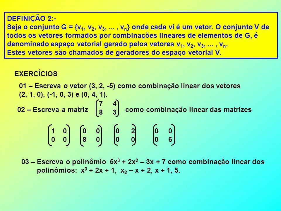 DEFINIÇÃO 2:- Seja o conjunto G = {v 1, v 2, v 3,..., v n } onde cada vi é um vetor. O conjunto V de todos os vetores formados por combinações lineare