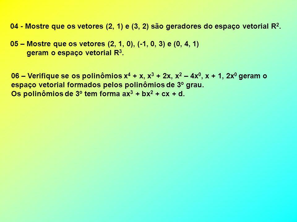 04 - Mostre que os vetores (2, 1) e (3, 2) são geradores do espaço vetorial R 2. 05 – Mostre que os vetores (2, 1, 0), (-1, 0, 3) e (0, 4, 1) geram o