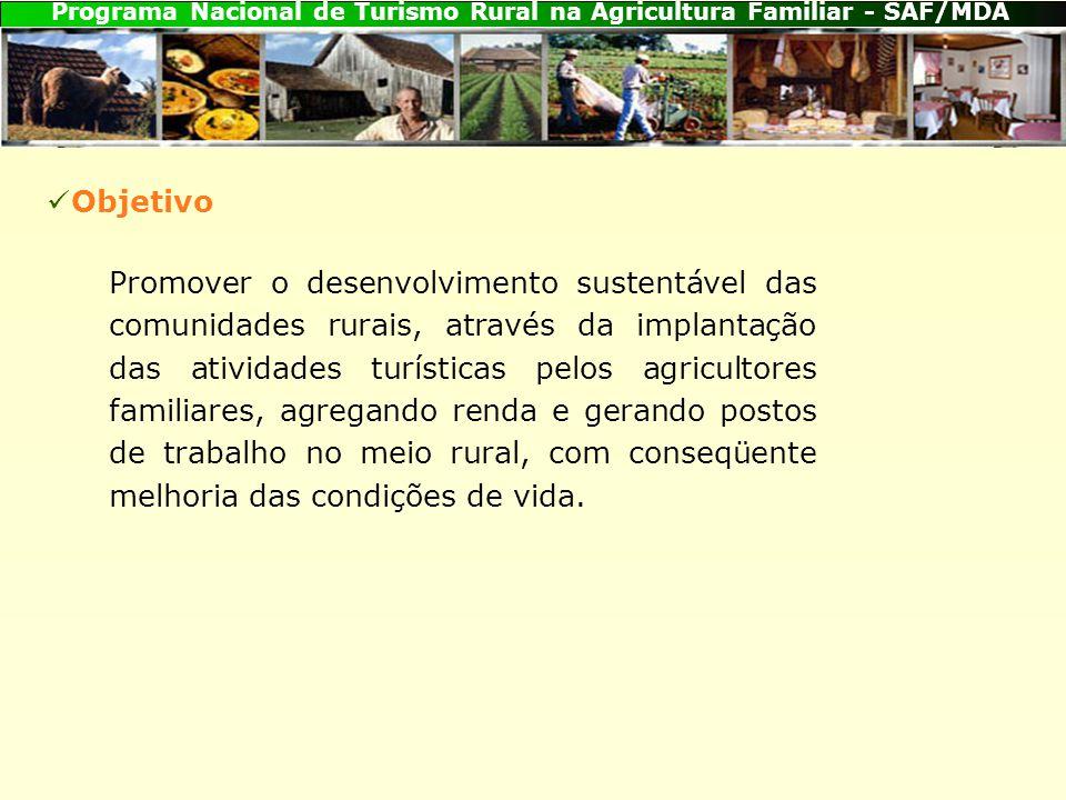 Programa Nacional de Turismo Rural na Agricultura Familiar - SAF/MDA Promover o desenvolvimento sustentável das comunidades rurais, através da implantação das atividades turísticas pelos agricultores familiares, agregando renda e gerando postos de trabalho no meio rural, com conseqüente melhoria das condições de vida.
