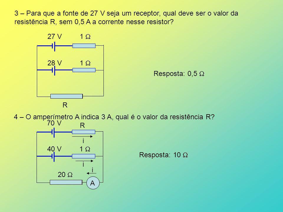 R 3 – Para que a fonte de 27 V seja um receptor, qual deve ser o valor da resistência R, sem 0,5 A a corrente nesse resistor? 27 V 1 28 V 1 Resposta: