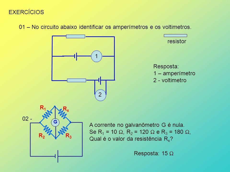 EXERCÍCIOS 01 – No circuito abaixo identificar os amperímetros e os voltimetros. resistor 1 2 02 - G R1R1 R2R2 R3R3 RxRx A corrente no galvanômetro G
