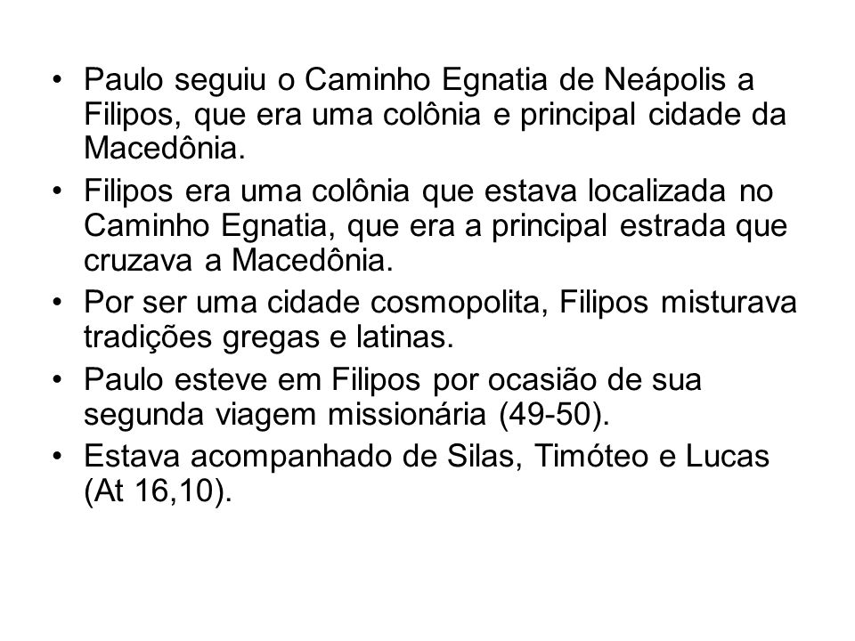 Paulo seguiu o Caminho Egnatia de Neápolis a Filipos, que era uma colônia e principal cidade da Macedônia. Filipos era uma colônia que estava localiza