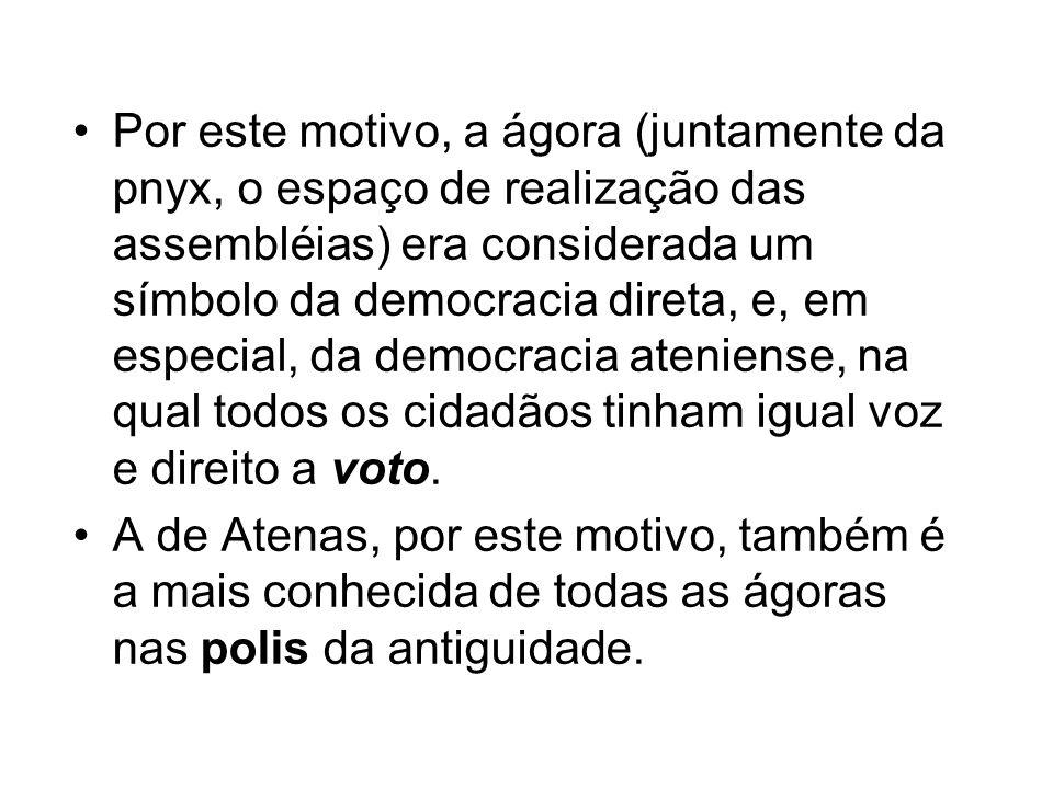 Por este motivo, a ágora (juntamente da pnyx, o espaço de realização das assembléias) era considerada um símbolo da democracia direta, e, em especial,