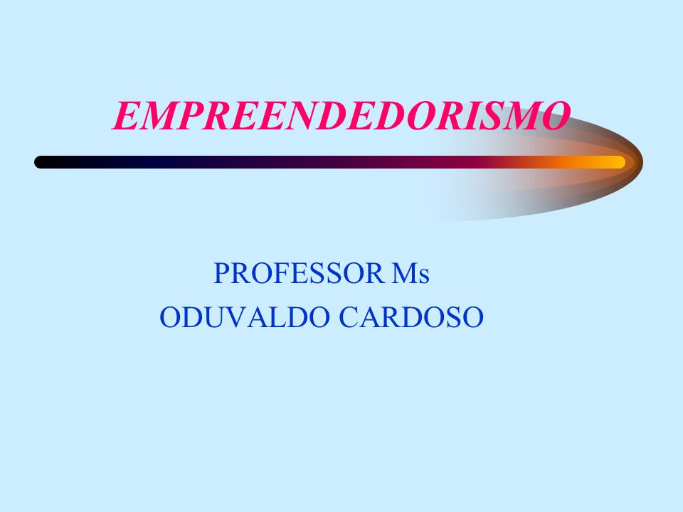 EMPREENDEDORISMO PROFESSOR Ms ODUVALDO CARDOSO