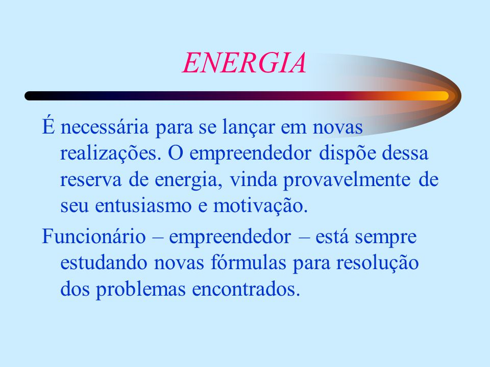ENERGIA É necessária para se lançar em novas realizações. O empreendedor dispõe dessa reserva de energia, vinda provavelmente de seu entusiasmo e moti