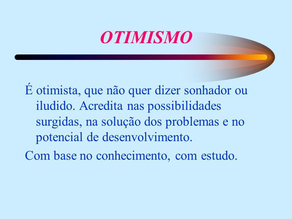 OTIMISMO É otimista, que não quer dizer sonhador ou iludido. Acredita nas possibilidades surgidas, na solução dos problemas e no potencial de desenvol