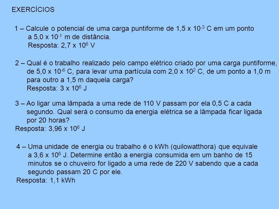EXERCÍCIOS 1 – Calcule o potencial de uma carga puntiforme de 1,5 x 10 -3 C em um ponto a 5,0 x 10 -1 m de distância.