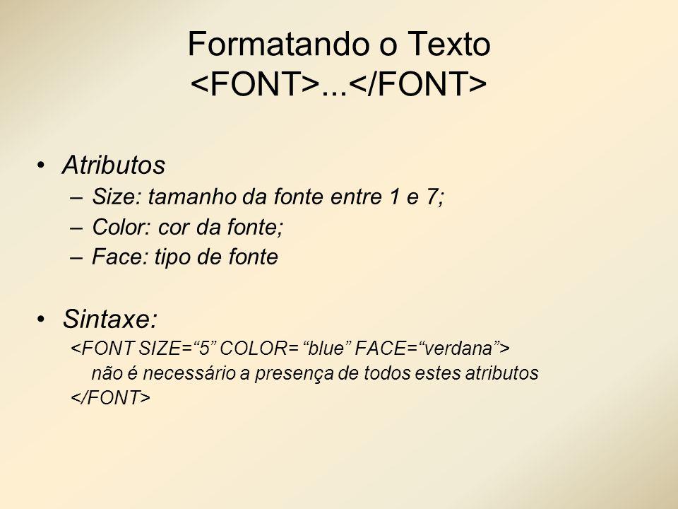 Formatando o Texto... Atributos –Size: tamanho da fonte entre 1 e 7; –Color: cor da fonte; –Face: tipo de fonte Sintaxe: não é necessário a presença d