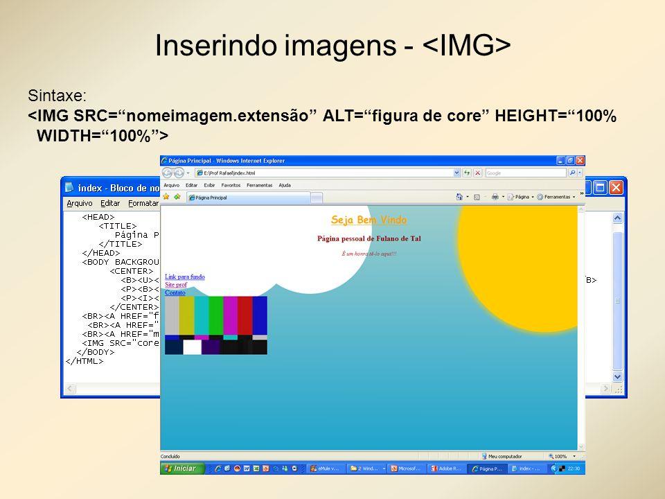 Inserindo imagens - Sintaxe: <IMG SRC=nomeimagem.extensão ALT=figura de core HEIGHT=100% WIDTH=100%>