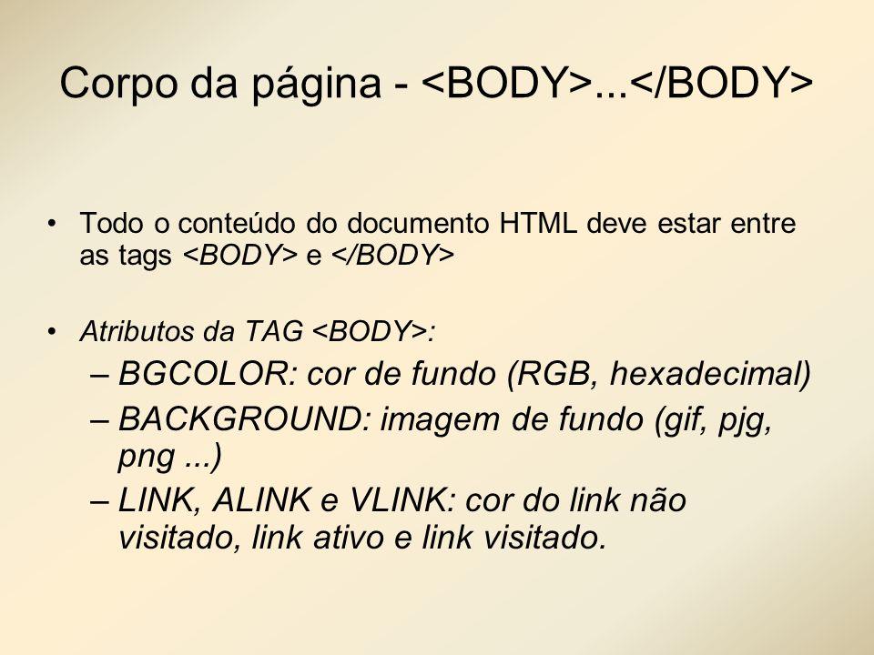 Corpo da página -... Todo o conteúdo do documento HTML deve estar entre as tags e Atributos da TAG : –BGCOLOR: cor de fundo (RGB, hexadecimal) –BACKGR