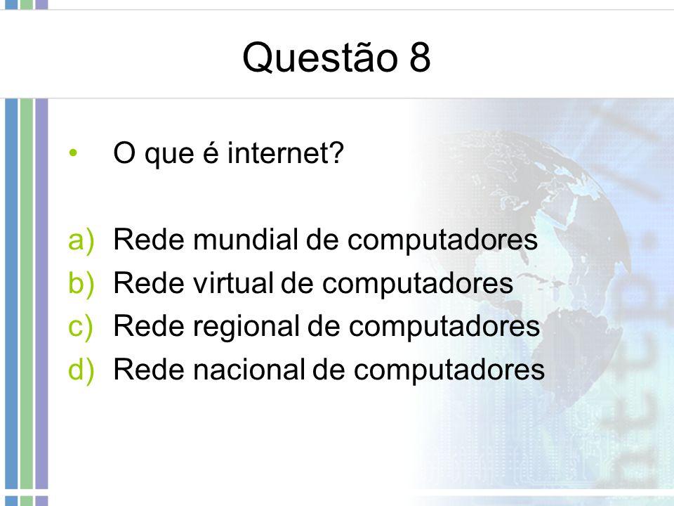 Questão 8 O que é internet? a)Rede mundial de computadores b)Rede virtual de computadores c)Rede regional de computadores d)Rede nacional de computado