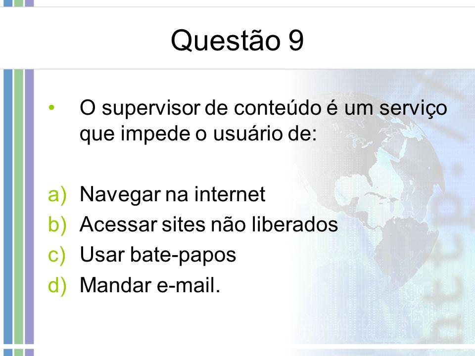 Questão 9 O supervisor de conteúdo é um serviço que impede o usuário de: a)Navegar na internet b)Acessar sites não liberados c)Usar bate-papos d)Manda