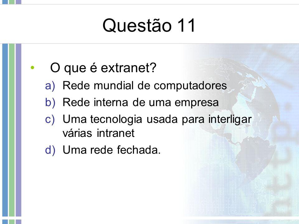 Questão 11 O que é extranet? a)Rede mundial de computadores b)Rede interna de uma empresa c)Uma tecnologia usada para interligar várias intranet d)Uma