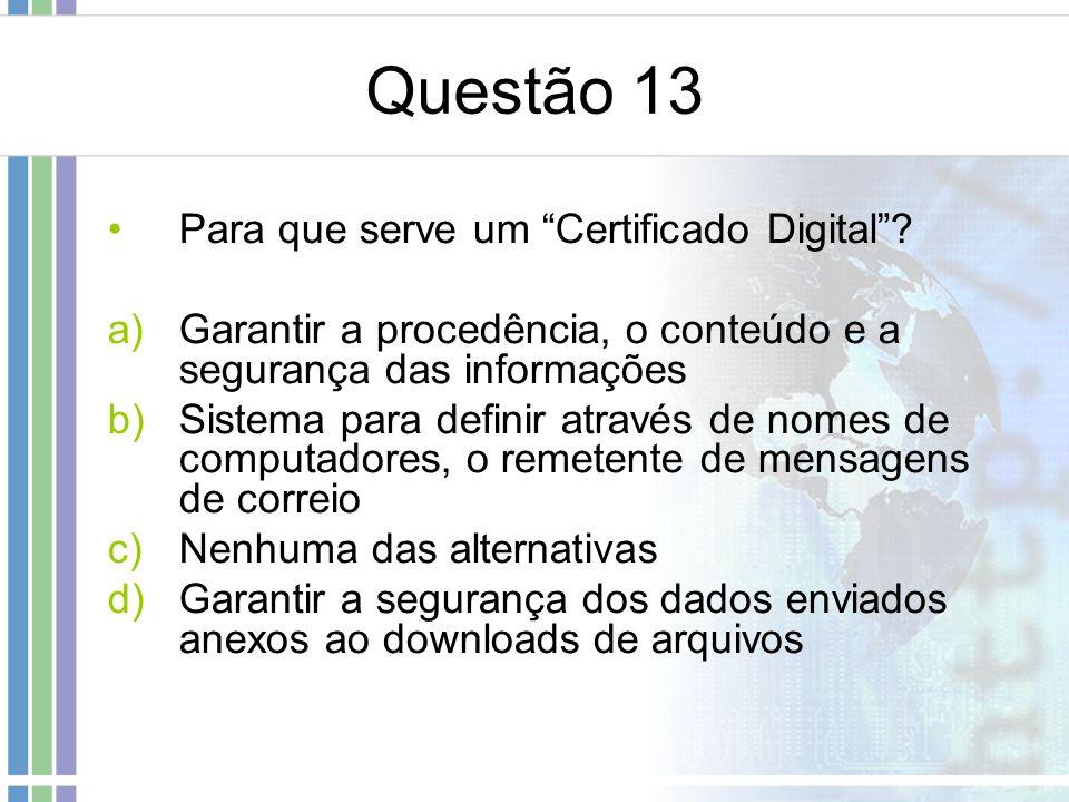 Questão 13 Para que serve um Certificado Digital? a)Garantir a procedência, o conteúdo e a segurança das informações b)Sistema para definir através de