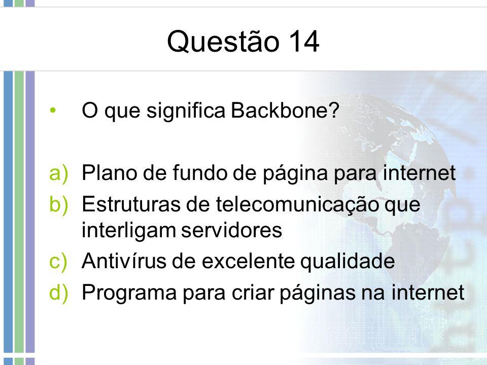 Questão 14 O que significa Backbone? a)Plano de fundo de página para internet b)Estruturas de telecomunicação que interligam servidores c)Antivírus de