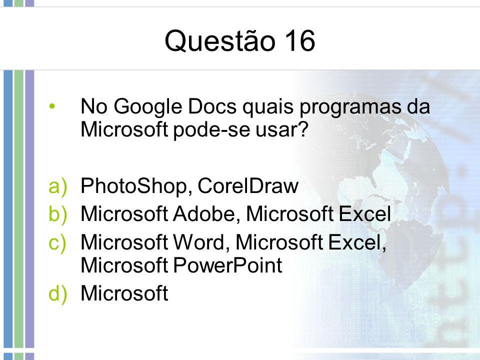 Questão 16 No Google Docs quais programas da Microsoft pode-se usar? a)PhotoShop, CorelDraw b)Microsoft Adobe, Microsoft Excel c)Microsoft Word, Micro