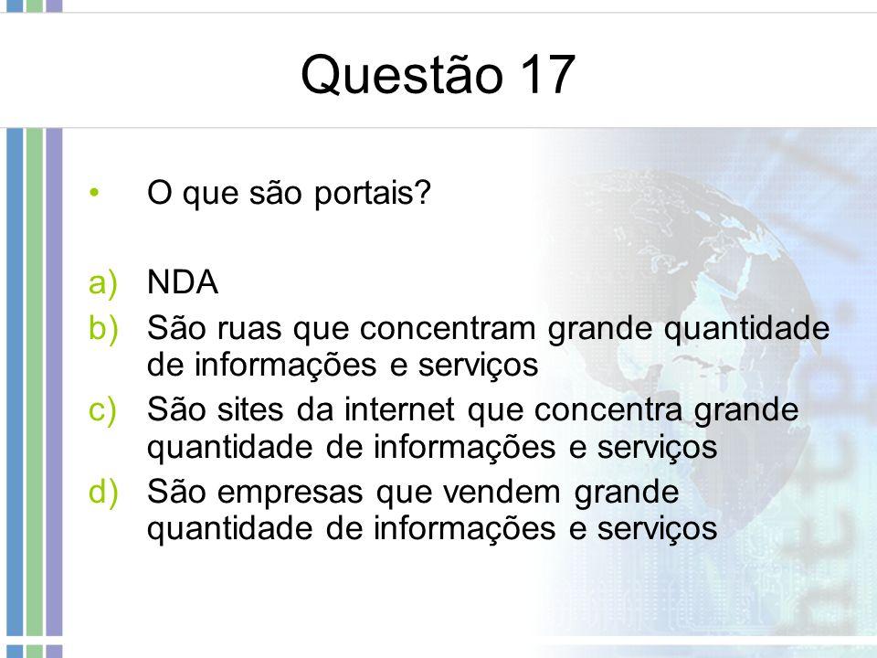 Questão 17 O que são portais? a)NDA b)São ruas que concentram grande quantidade de informações e serviços c)São sites da internet que concentra grande
