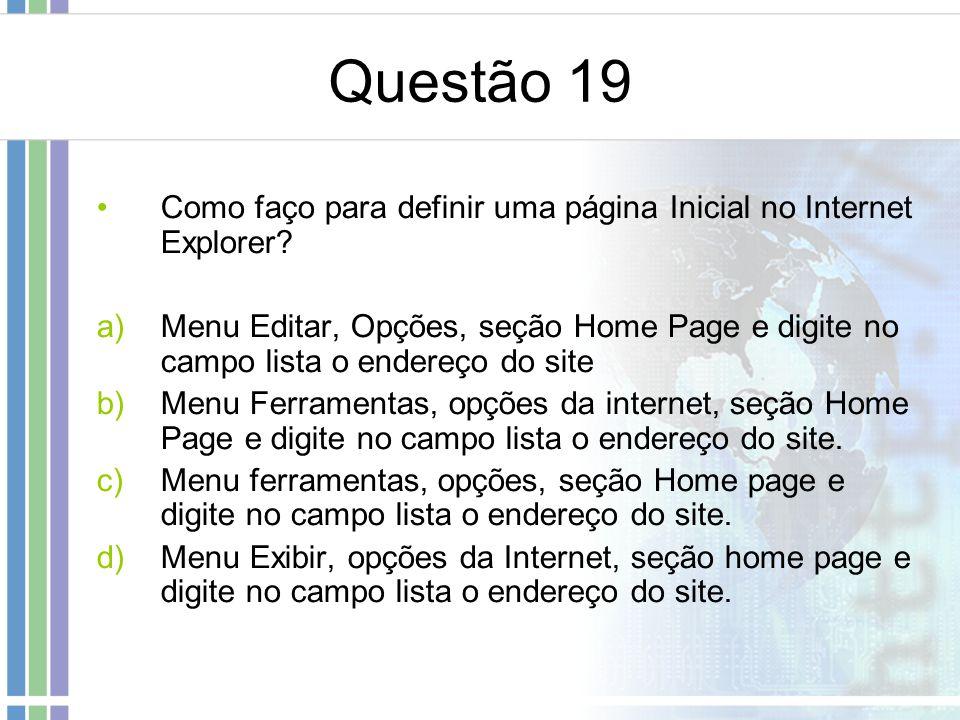 Questão 19 Como faço para definir uma página Inicial no Internet Explorer? a)Menu Editar, Opções, seção Home Page e digite no campo lista o endereço d