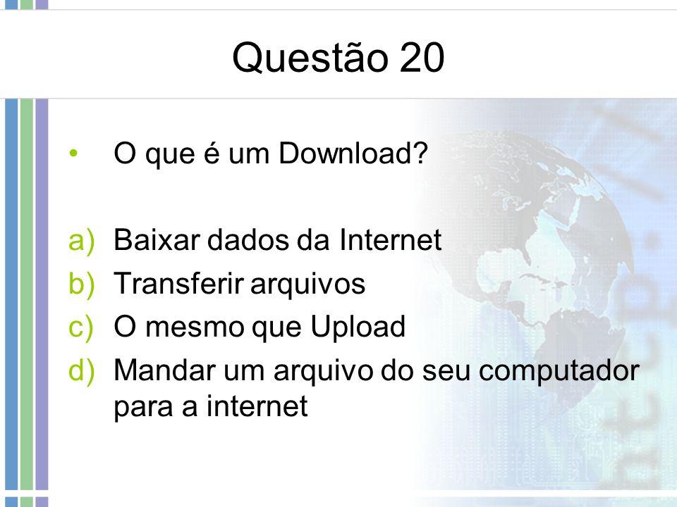 Questão 20 O que é um Download? a)Baixar dados da Internet b)Transferir arquivos c)O mesmo que Upload d)Mandar um arquivo do seu computador para a int