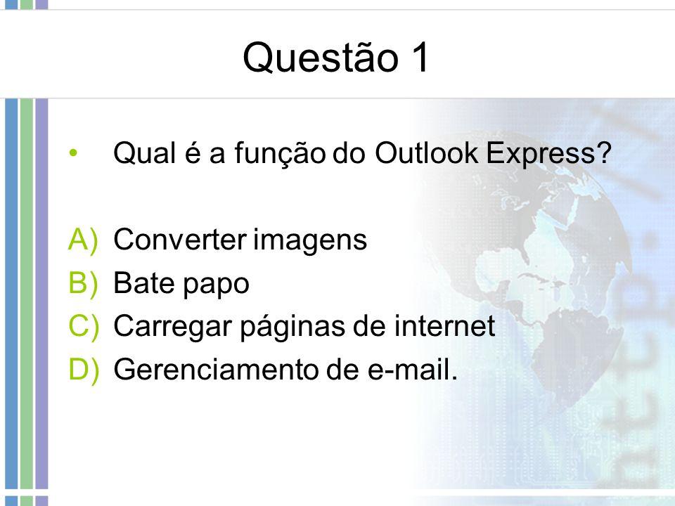 Questão 1 Qual é a função do Outlook Express? A)Converter imagens B)Bate papo C)Carregar páginas de internet D)Gerenciamento de e-mail.