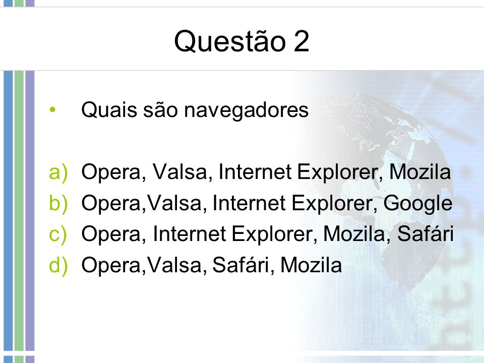 Questão 2 Quais são navegadores a)Opera, Valsa, Internet Explorer, Mozila b)Opera,Valsa, Internet Explorer, Google c)Opera, Internet Explorer, Mozila,