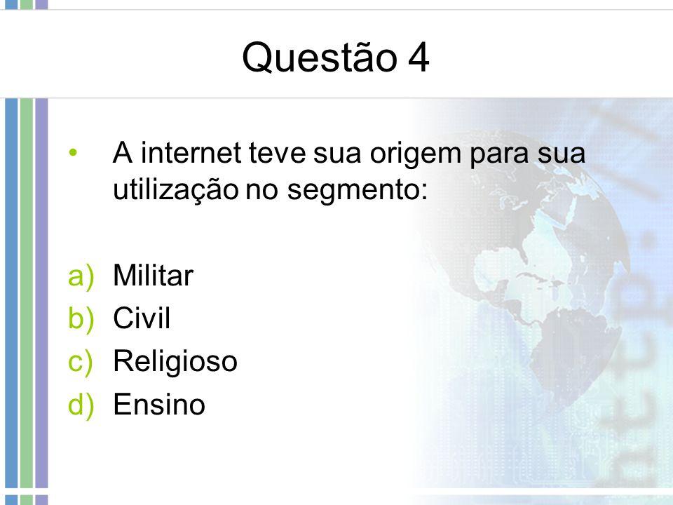 Questão 4 A internet teve sua origem para sua utilização no segmento: a)Militar b)Civil c)Religioso d)Ensino