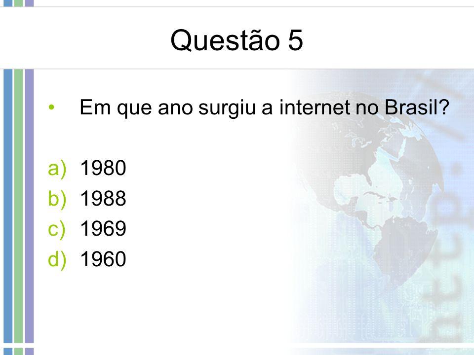Questão 5 Em que ano surgiu a internet no Brasil? a)1980 b)1988 c)1969 d)1960