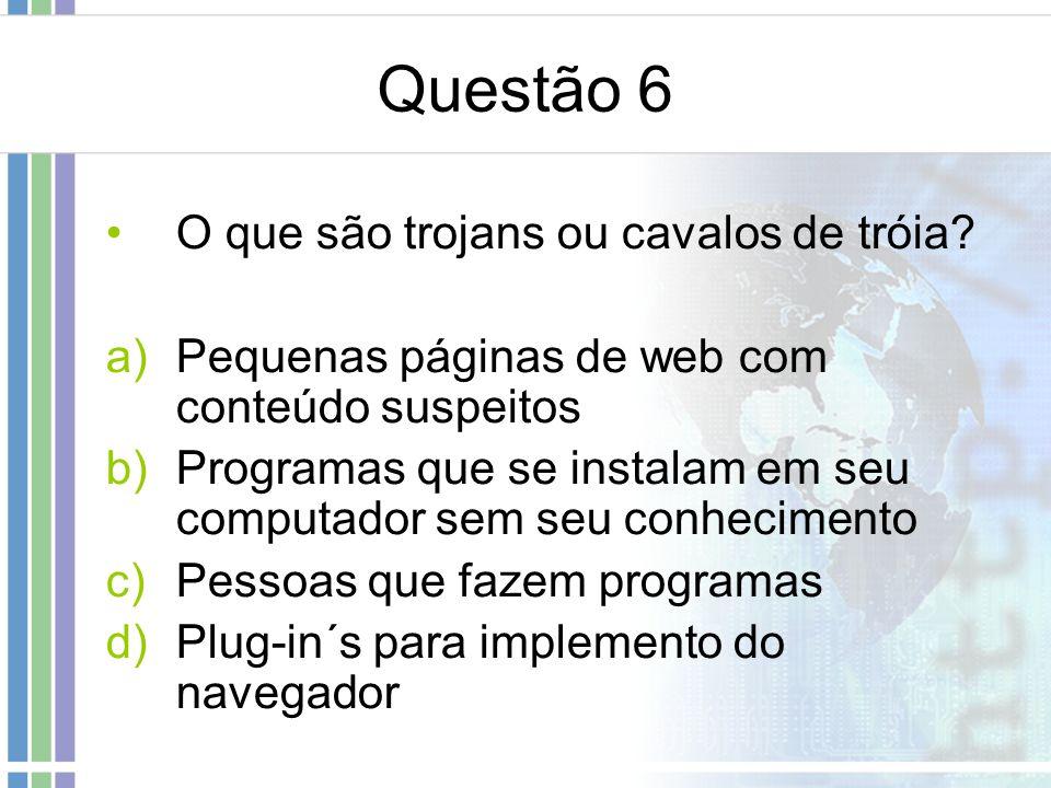 Questão 6 O que são trojans ou cavalos de tróia? a)Pequenas páginas de web com conteúdo suspeitos b)Programas que se instalam em seu computador sem se