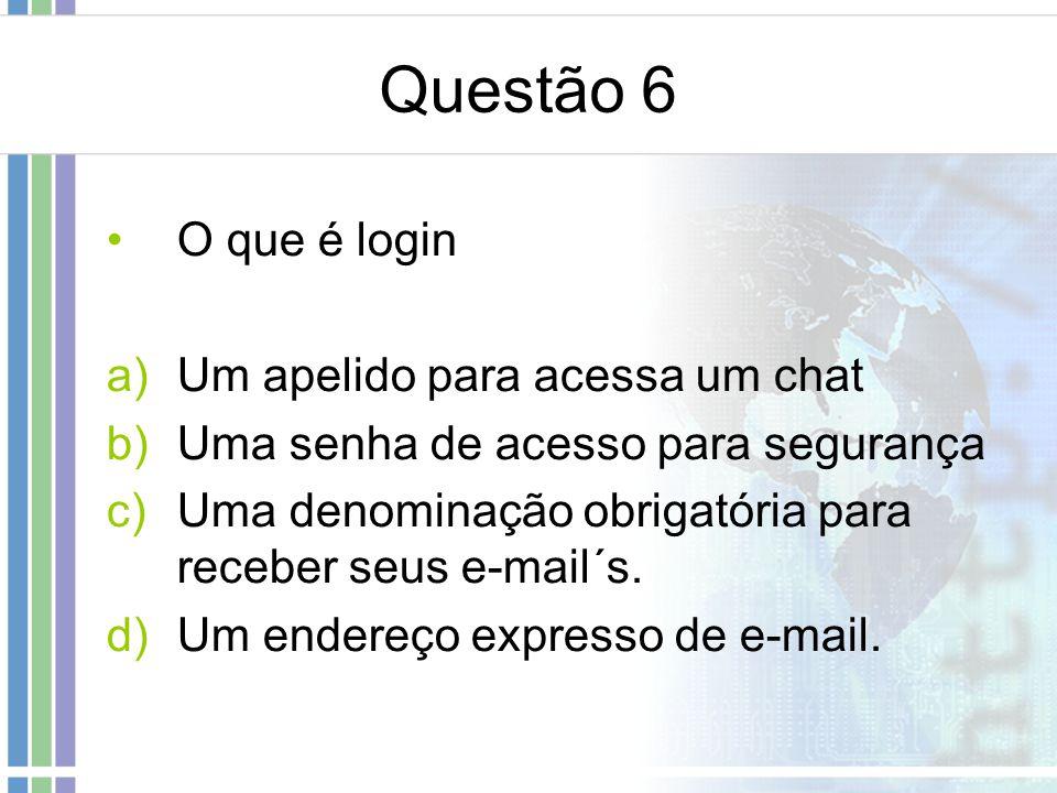 Questão 6 O que é login a)Um apelido para acessa um chat b)Uma senha de acesso para segurança c)Uma denominação obrigatória para receber seus e-mail´s