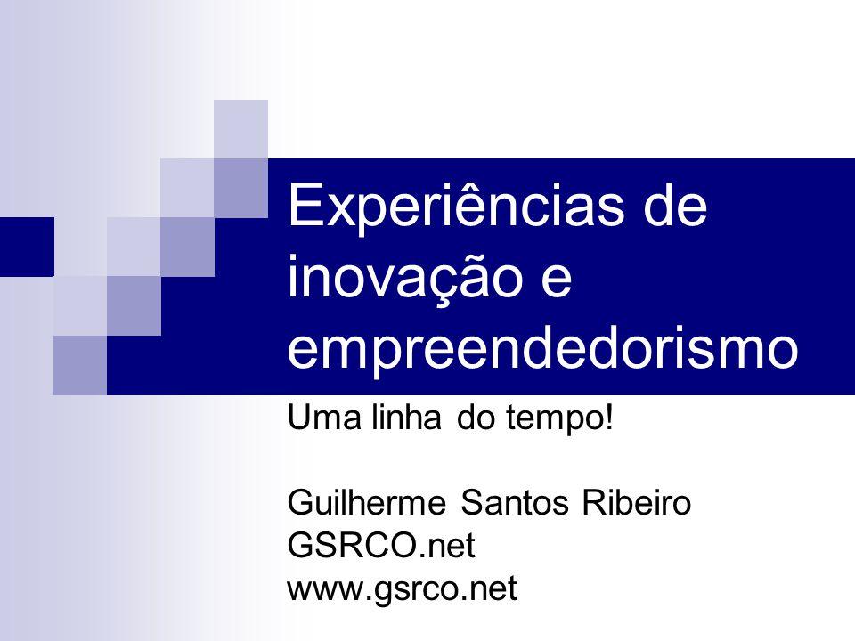 Experiências de inovação e empreendedorismo Uma linha do tempo! Guilherme Santos Ribeiro GSRCO.net www.gsrco.net
