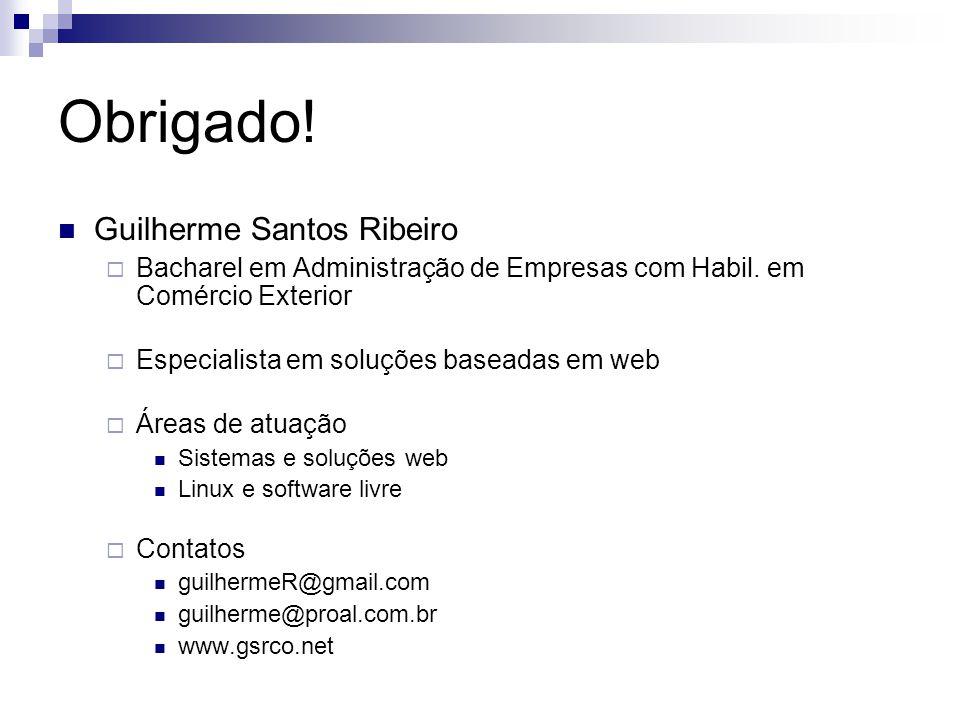 Obrigado! Guilherme Santos Ribeiro Bacharel em Administração de Empresas com Habil. em Comércio Exterior Especialista em soluções baseadas em web Área