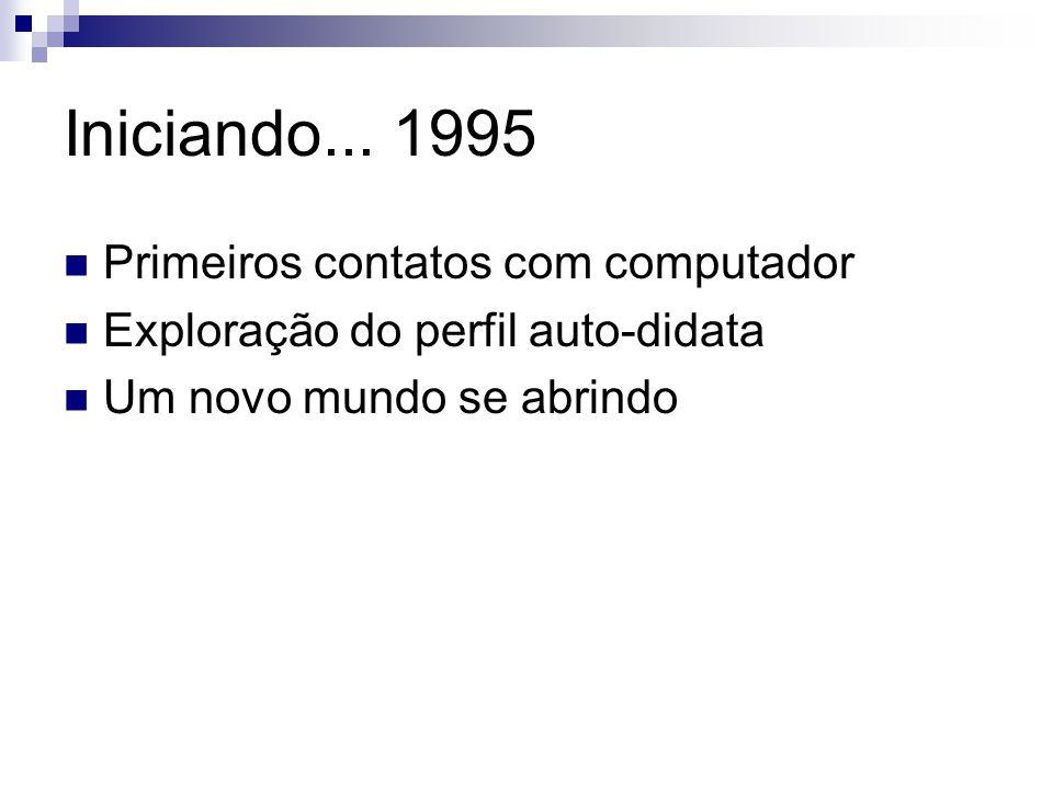 Iniciando... 1995 Primeiros contatos com computador Exploração do perfil auto-didata Um novo mundo se abrindo