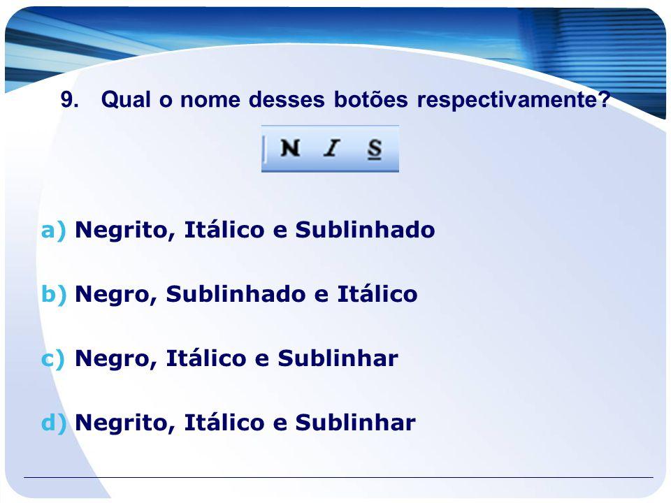 9.Qual o nome desses botões respectivamente? a)Negrito, Itálico e Sublinhado b)Negro, Sublinhado e Itálico c)Negro, Itálico e Sublinhar d)Negrito, Itá
