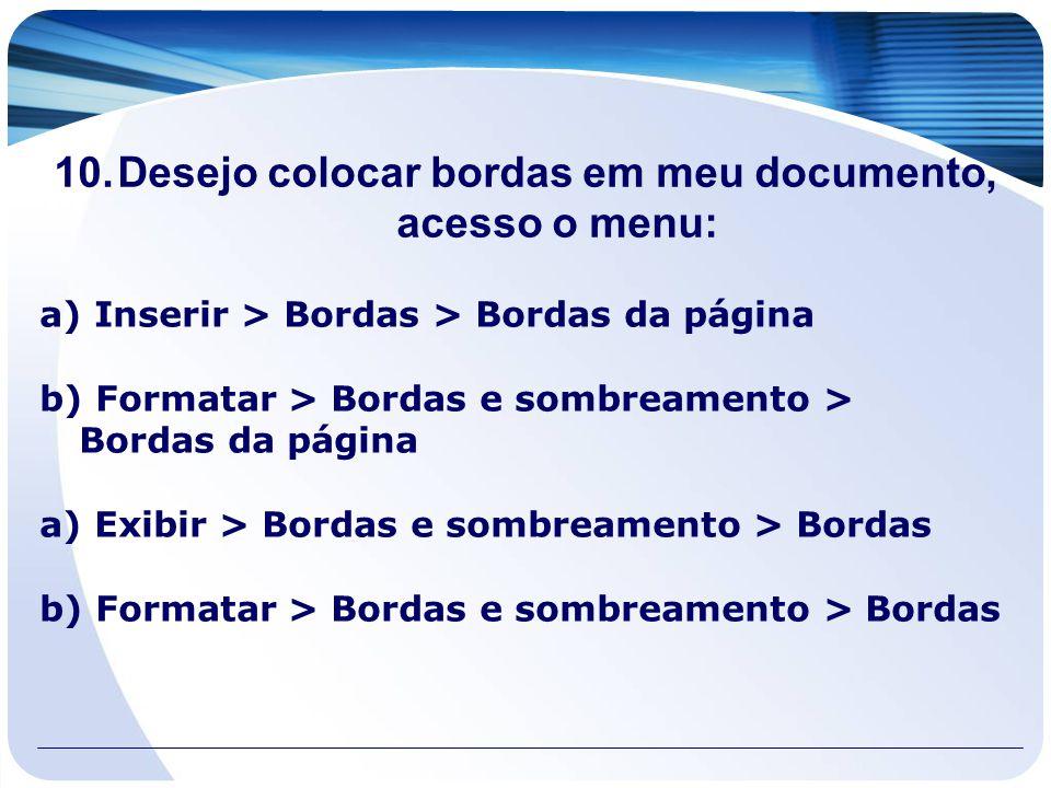 10.Desejo colocar bordas em meu documento, acesso o menu: a) Inserir > Bordas > Bordas da página b) Formatar > Bordas e sombreamento > Bordas da págin