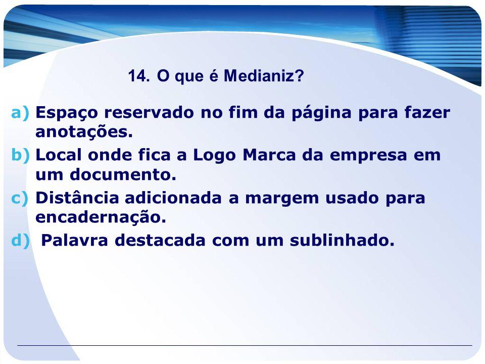 14.O que é Medianiz? a)Espaço reservado no fim da página para fazer anotações. b)Local onde fica a Logo Marca da empresa em um documento. c)Distância
