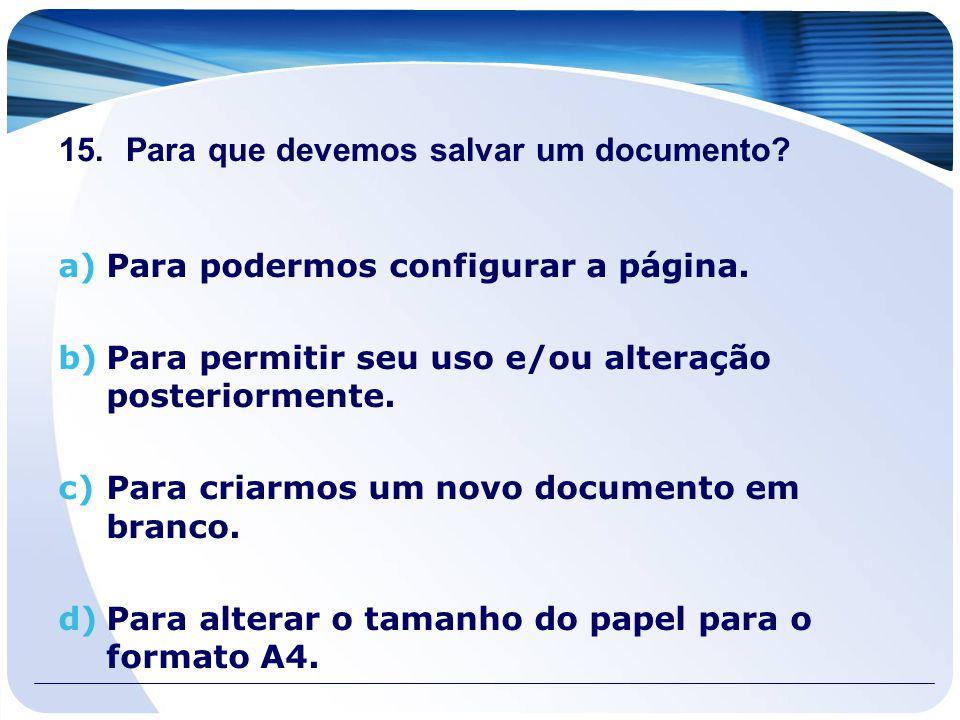 15. Para que devemos salvar um documento? a)Para podermos configurar a página. b)Para permitir seu uso e/ou alteração posteriormente. c)Para criarmos