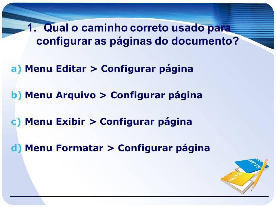 1.Qual o caminho correto usado para configurar as páginas do documento? a)Menu Editar > Configurar página b)Menu Arquivo > Configurar página c)Menu Ex