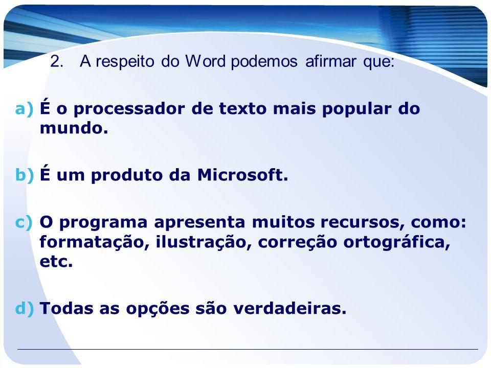 2.A respeito do Word podemos afirmar que: a)É o processador de texto mais popular do mundo. b)É um produto da Microsoft. c)O programa apresenta muitos